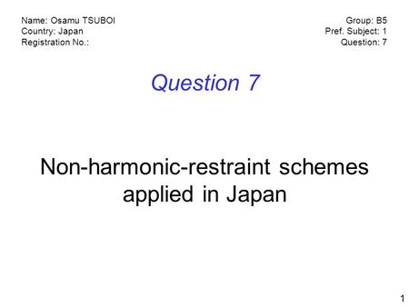 Name: Osamu TSUBOI Country: Japan Registration No.: Group: B5 Pref. Subject: 1 Question: 7 1 Question 7 Non-harmonic-restraint schemes applied in Japan.