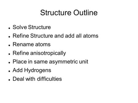 Structure Outline Solve Structure Refine Structure and add all atoms Rename atoms Refine anisotropically Place in same asymmetric unit Add Hydrogens Deal.
