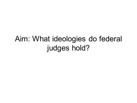 Aim: What ideologies do federal judges hold?. Party background has some influence - Democratic judges - more liberal than Republican ones But ideology.