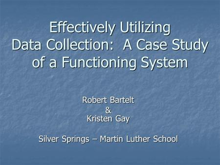 Effectively Utilizing Data Collection: A Case Study of a Functioning System Robert Bartelt & Kristen Gay Silver Springs – Martin Luther School.