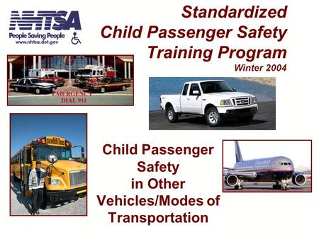 Child Passenger Safety in Other Vehicles/Modes of Transportation Standardized Child Passenger Safety Training Program Winter 2004.