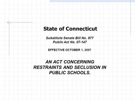 Substitute Senate Bill No. 977 Public Act No. 07-147 EFFECTIVE OCTOBER 1, 2007 AN ACT CONCERNING RESTRAINTS AND SECLUSION IN PUBLIC SCHOOLS. State of Connecticut.