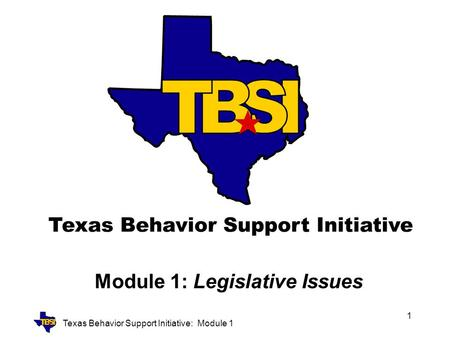 Texas Behavior Support Initiative: Module 1 1 Module 1: Legislative Issues.
