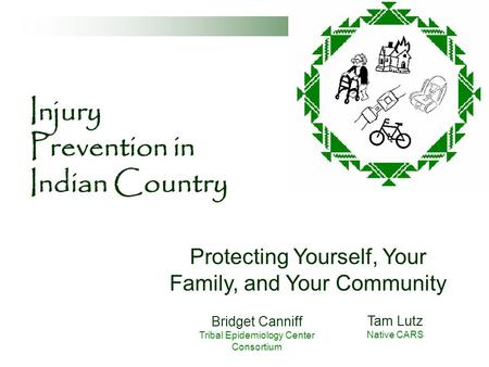 Injury Prevention in Indian Country Protecting Yourself, Your Family, and Your Community Bridget Canniff Tribal Epidemiology Center Consortium Tam Lutz.