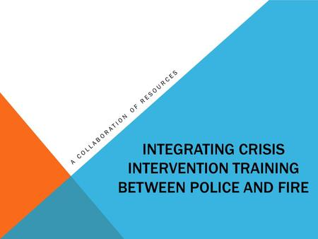 INTEGRATING CRISIS INTERVENTION TRAINING BETWEEN POLICE AND FIRE A COLLABORATION OF RESOURCES.