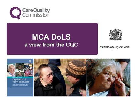 MCA DoLS a view from the CQC. The Mental Capacity Act is the essential framework for balancing FREEDOM (wherever possible) with PROTECTION (when essential,