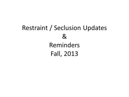 Restraint / Seclusion Updates & Reminders Fall, 2013.