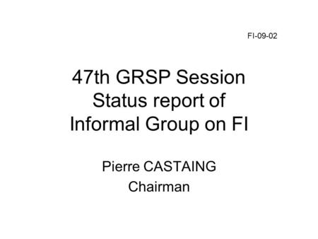47th GRSP Session Status report of Informal Group on FI Pierre CASTAING Chairman FI-09-02.