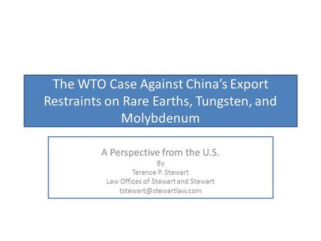 The WTO Case Against China's Export Restraints on Rare Earths, Tungsten, and Molybdenum A Perspective from the U.S. By Terence P. Stewart Law Offices of.
