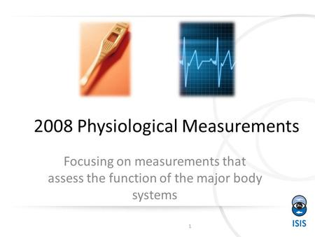 2008 Physiological Measurements Focusing on measurements that assess the function of the major body systems 1.