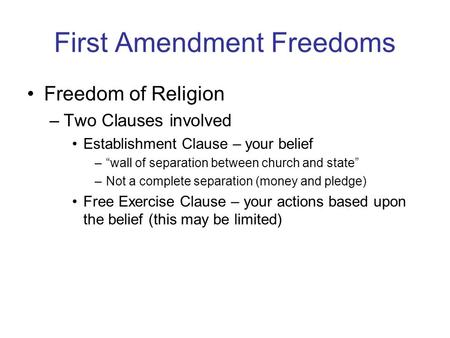 "First Amendment Freedoms Freedom of Religion –Two Clauses involved Establishment Clause – your belief –""wall of separation between church and state"" –Not."