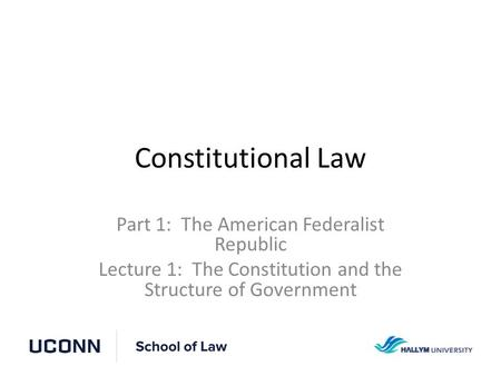Constitutional Law Part 1: The American Federalist Republic Lecture 1: The Constitution and the Structure of Government.