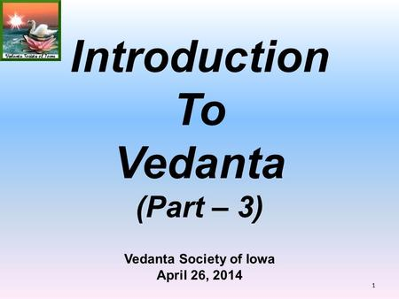 Vedanta Society of Iowa April 26, 2014 Introduction To Vedanta (Part – 3) 1.