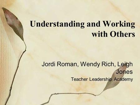 Understanding and Working with Others Jordi Roman, Wendy Rich, Leigh Jones Teacher Leadership Academy.