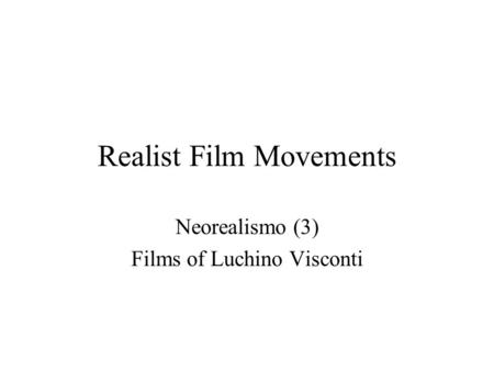 Realist Film Movements Neorealismo (3) Films of Luchino Visconti.