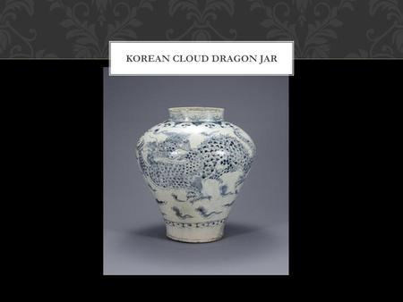 KOREAN CLOUD DRAGON JAR. GREEK KRATER A. 18 th – 19 th century Korean T. Cloud Dragon Jar D. 18 th – 19 th century M. Porcelain with cobalt underglaze.