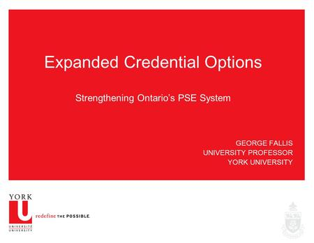 GEORGE FALLIS UNIVERSITY PROFESSOR YORK UNIVERSITY Expanded Credential Options Strengthening Ontario's PSE System.