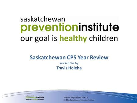 Saskatchewan CPS Year Review presented by Travis Holeha www.skprevention.ca © 2013, Saskatchewan Prevention Institute.