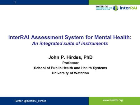 Www.interrai.org interRAI Assessment System for Mental Health: An integrated suite of instruments John P. Hirdes, PhD Professor School of Public Health.