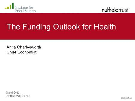 © Nuffield Trust The Funding Outlook for Health Anita Charlesworth Chief Economist March 2013 Twitter: #NTSummit.
