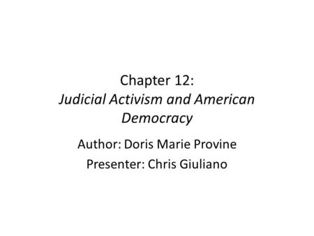 Chapter 12: Judicial Activism and American Democracy Author: Doris Marie Provine Presenter: Chris Giuliano.