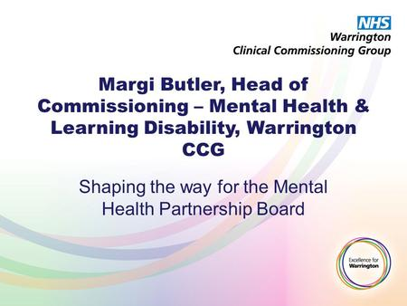Margi Butler, Head of Commissioning – Mental Health & Learning Disability, Warrington CCG Shaping the way for the Mental Health Partnership Board.