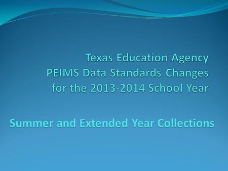 Summer and Extended Year Collections. 2013-2014 Data Standards This training presentation is associated with the Legacy PEIMS Data Standards; Not the.