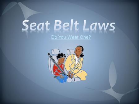 Do You Wear One? Wear Your Seatbelt!! Why Buckle Up? Studies show seat belts do save lives and reduce injuries during crashes. Seat belts work with.