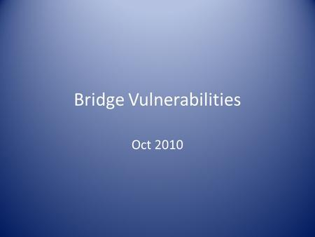 Bridge Vulnerabilities Oct 2010. What puts bridges at risk? Ability to withstand seismic forces and displacements.