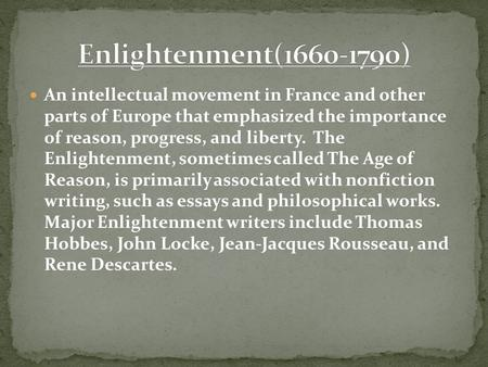 An intellectual movement in France and other parts of Europe that emphasized the importance of reason, progress, and liberty. The Enlightenment, sometimes.
