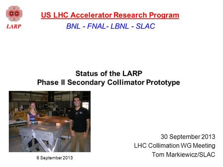 Status of the LARP Phase II Secondary Collimator Prototype 30 September 2013 LHC Collimation WG Meeting Tom Markiewicz/SLAC BNL - FNAL- LBNL - SLAC US.