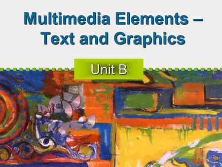 Multimedia Elements – Text and Graphics Unit B. 2 Objectives - Text Text in multimedia applications Text on the web Software for text editing.