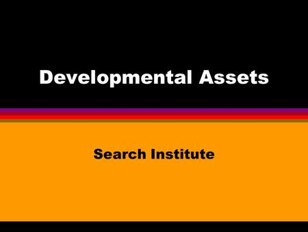 Developmental Assets Search Institute What do children and young people need to succeed in school, in work, as future parents, as community members,