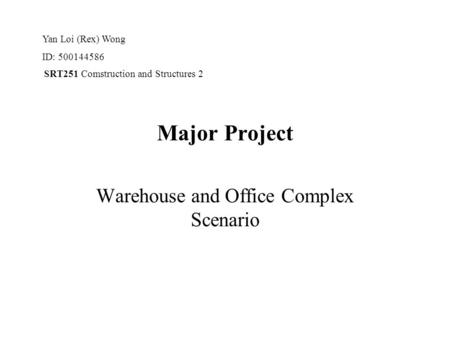 SRT251 Comstruction and Structures 2 Major Project Warehouse and Office Complex Scenario Yan Loi (Rex) Wong ID: 500144586.