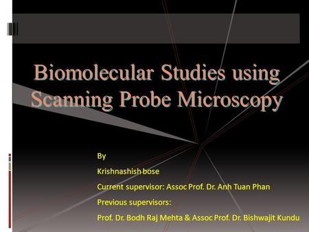 Biomolecular Studies using Scanning Probe Microscopy Biomolecular Studies using Scanning Probe Microscopy By Krishnashish bose Current supervisor: Assoc.