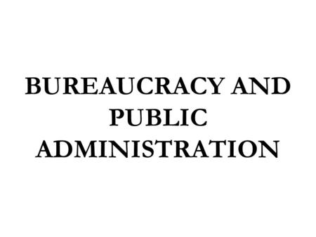 BUREAUCRACY AND PUBLIC ADMINISTRATION