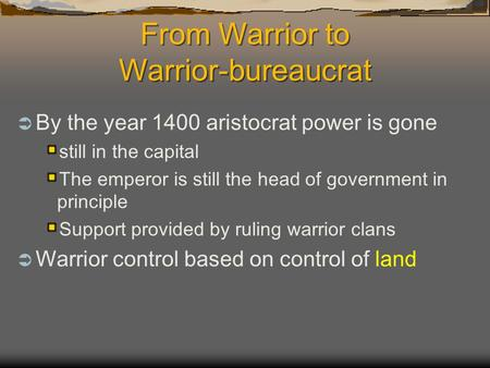 From Warrior to Warrior-bureaucrat  By the year 1400 aristocrat power is gone still in the capital The emperor is still the head of government in principle.