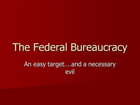 The Federal Bureaucracy An easy target….and a necessary evil.