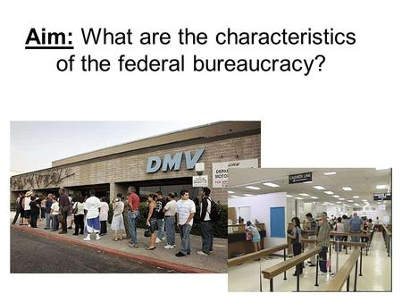 Aim: What are the characteristics of the federal bureaucracy?