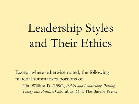 Leadership Styles and Their Ethics Except where otherwise noted, the following material summarizes portions of Hitt, William D. (1990), Ethics and Leadership: