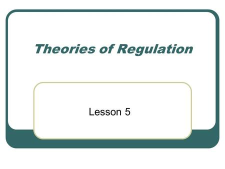 Theories of Regulation Lesson 5. Outline Definition of Regulation Process of Regulations Regulatory Agency Employees Theories of Regulation.
