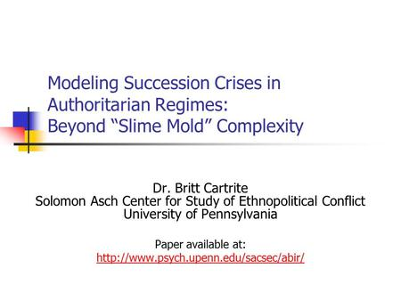 "Modeling Succession Crises in Authoritarian Regimes: Beyond ""Slime Mold"" Complexity Dr. Britt Cartrite Solomon Asch Center for Study of Ethnopolitical."