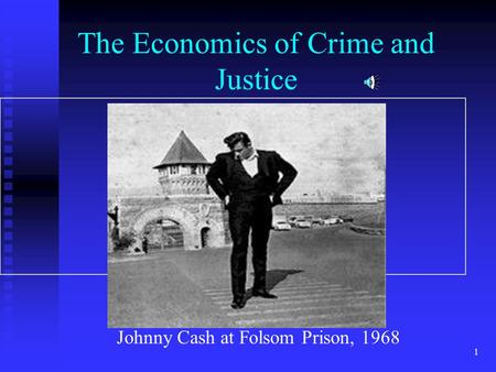 1 The Economics of Crime and Justice Johnny Cash at Folsom Prison, 1968.