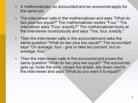 1 A mathematician, an accountant and an economist apply for the same job. The interviewer calls in the mathematician and asks What do two plus two equal?