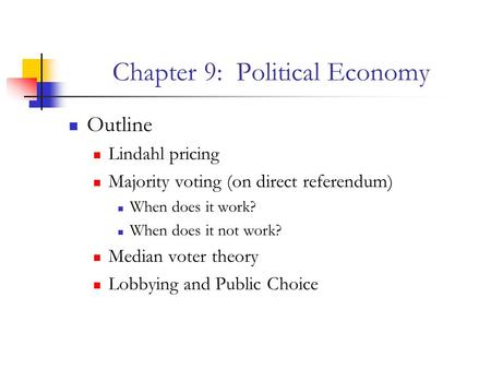 Chapter 9: Political Economy Outline Lindahl pricing Majority voting (on direct referendum) When does it work? When does it not work? Median voter theory.
