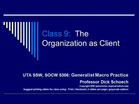 Class 9: The Organization as Client UTA SSW, SOCW 5306: Generalist Macro Practice Professor Dick Schoech Copyright 2005 (permission required before use)
