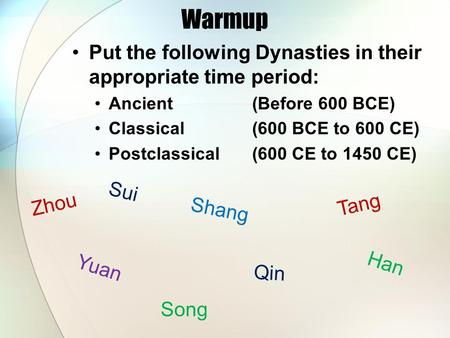Warmup Put the following Dynasties in their appropriate time period: Ancient (Before 600 BCE) Classical(600 BCE to 600 CE) Postclassical(600 CE to 1450.
