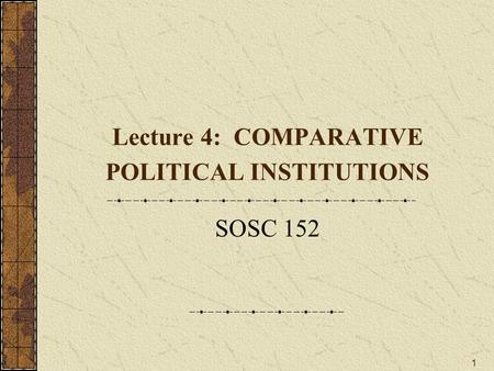 1 Lecture 4: COMPARATIVE POLITICAL INSTITUTIONS SOSC 152.
