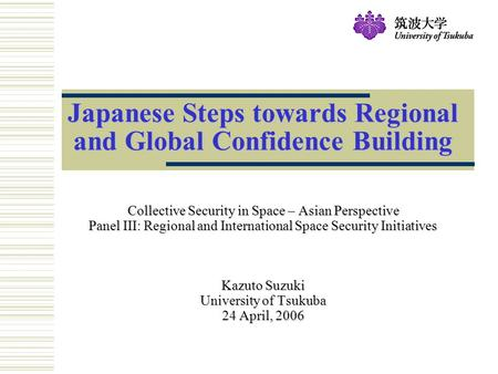 Japanese Steps towards Regional and Global Confidence Building Collective Security in Space – Asian Perspective Panel III: Regional and International Space.