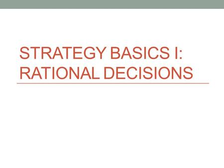 STRATEGY BASICS I: RATIONAL DECISIONS. How should we think about the study of politics? Politics involves constant decision-making Examples What education,